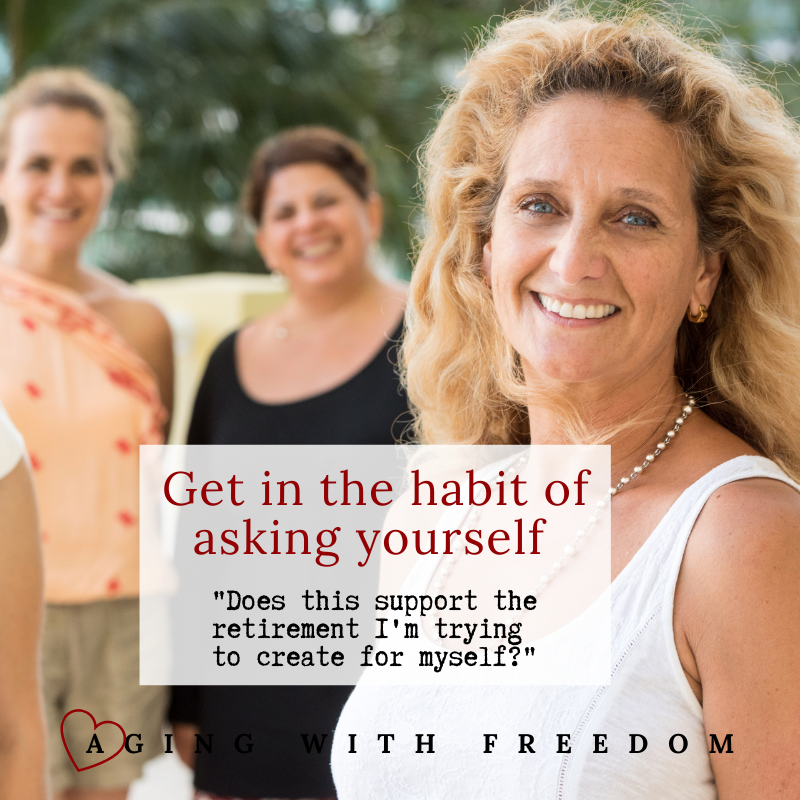 Get in the habit of asking yourself: does this support the retirement I'm trying to create for myself? Habits of Baby Boomers Aging Well